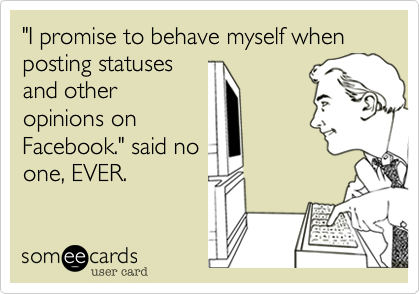 """""""I promise to behave myself when posting statuses and other opinions on Facebook."""" said no one, EVER."""