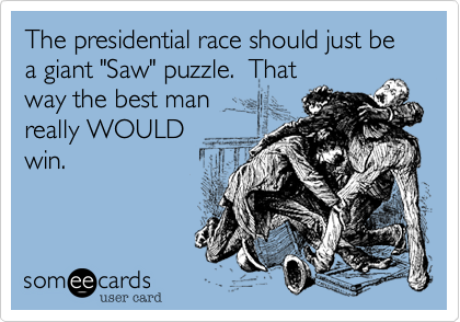 "The presidential race should just be a giant ""Saw"" puzzle.  That way the best man really WOULD win."