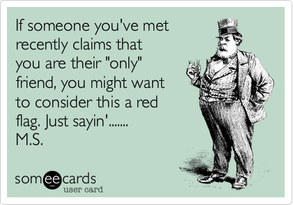 "If someone you've met  recently claims that  you are their ""only"" friend, you might want to consider this a red flag. Just sayin'.......  M.S."