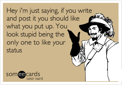 Hey i'm just saying, if you write and post it you should like what you put up. You  look stupid being the only one to like your status