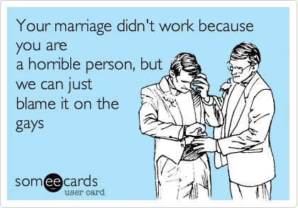 Your marriage didn't work because you are a horrible person, but we can just blame it on the gays
