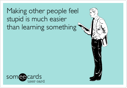 Making other people feel stupid is much easier than learning something