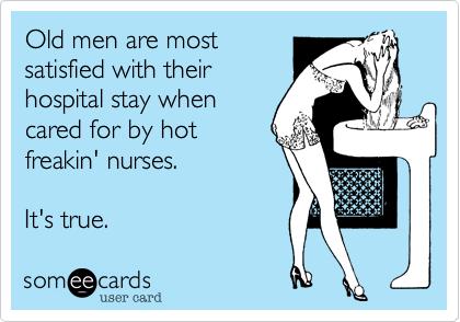 Old men are mostsatisfied with theirhospital stay whencared for by hotfreakin' nurses.   It's true.