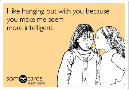 I like hanging out with you because you make me seem more intelligent.