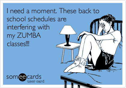 I need a moment. These back to school schedules are interfering with my ZUMBA classes!!!