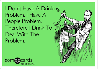 I Don't Have A Drinking Problem. I Have A People Problem. Therefore I Drink To Deal With The Problem.