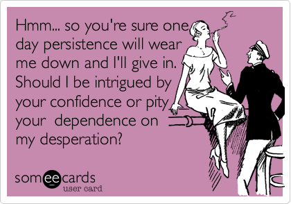 Hmm... so you're sure one day persistence will wear me down and I'll give in. Should I be intrigued by your confidence or pity your  dependence on  my desperation?