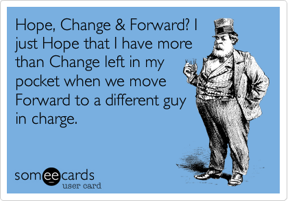 Hope, Change & Forward? I just Hope that I have more than Change left in my pocket when we move Forward to a different guy in charge.