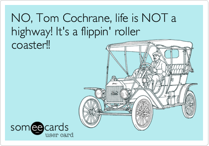 NO, Tom Cochrane, life is NOT a highway! It's a flippin' roller coaster!!