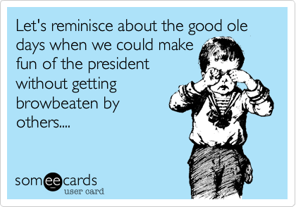 Let's reminisce about the good ole days when we could make fun of the president without getting browbeaten by others....