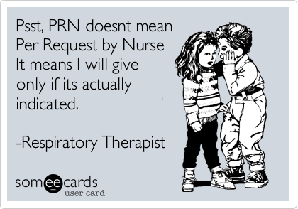 Psst, PRN doesnt mean  Per Request by Nurse It means I will give  only if its actually indicated.    -Respiratory Therapist