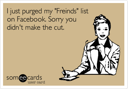 """I just purged my """"Freinds"""" list on Facebook. Sorry you didn't make the cut."""