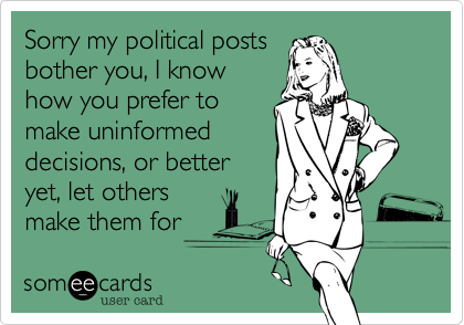 Sorry my political posts bother you, I know how you prefer to make uninformed decisions, or better yet, let others make them for you.