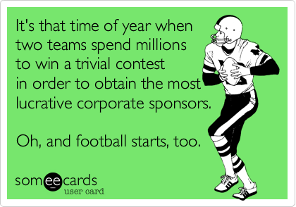It's that time of year when two teams spend millions to win a trivial contest in order to obtain the most lucrative corporate sponsors.  Oh, and football starts, too.