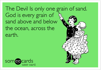 The Devil Is only one grain of sand.  God is every grain of sand above and below the ocean, across the earth.