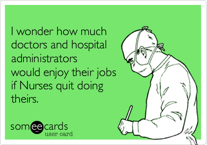 I wonder how much  doctors and hospital  administrators would enjoy their jobs if Nurses quit doing theirs.
