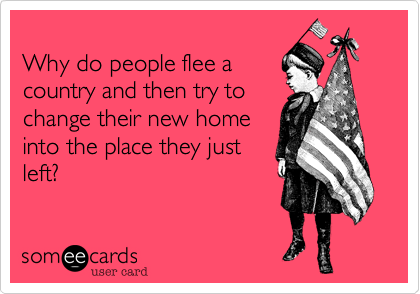 Why do people flee a country and then try to change their new home into the place they just left?