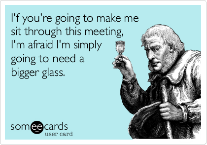 I'f you're going to make me sit through this meeting, I'm afraid I'm simply going to need a bigger glass.
