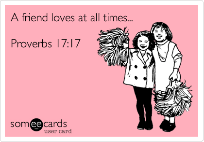 A friend loves at all times...  Proverbs 17:17