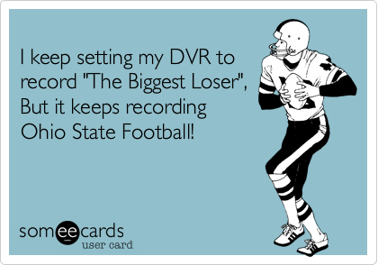 "I keep setting my DVR to record ""The Biggest Loser"", But it keeps recording Ohio State Football!"