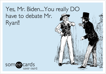 Yes, Mr. Biden....You really DO have to debate Mr. Ryan!!