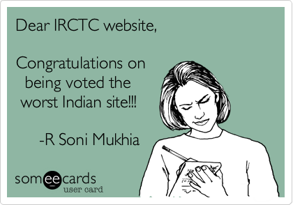 Dear IRCTC website,  Congratulations on   being voted the  worst Indian site!!!       -R Soni Mukhia