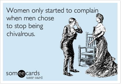 Women only started to complain when men chose  to stop being chivalrous.