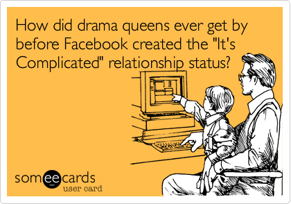 "How did drama queens ever get by before Facebook created the ""It's Complicated"" relationship status?"