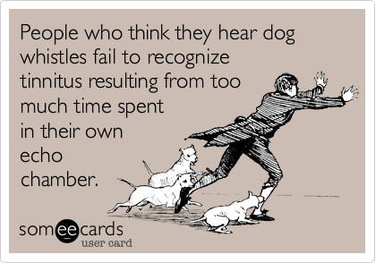 People who think they hear dog whistles fail to recognize tinnitus resulting from too much time spent in their own echo chamber.