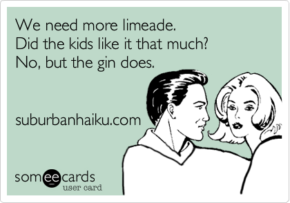 We need more limeade. Did the kids like it that much? No, but the gin does.   suburbanhaiku.com