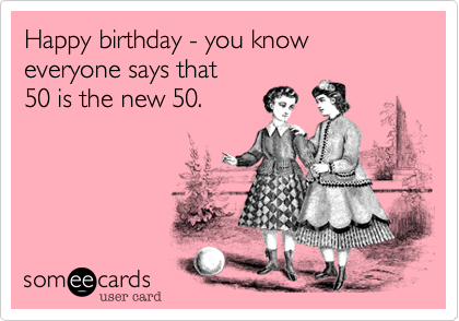 Happy birthday - you know everyone says that  50 is the new 50.