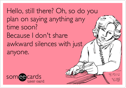 Hello, still there? Oh, so do you plan on saying anything any time soon?  Because I don't share  awkward silences with just anyone.