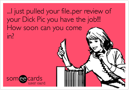...I just pulled your file..per review of your Dick Pic you have the job!!! How soon can you come in?
