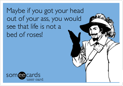 Maybe if you got your head out of your ass, you would see that life is not a bed of roses!