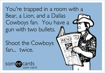 You're trapped in a room with a Bear, a Lion, and a Dallas Cowboys fan.  You have a gun with two bullets.  Shoot the Cowboys fan...  twice.