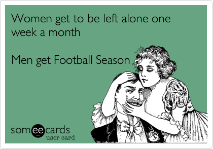 Women get to be left alone one week a month  Men get Football Season
