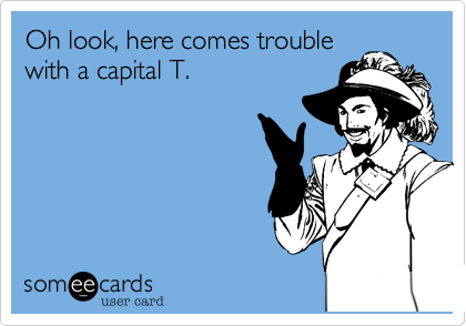 Oh look, here comes trouble with a capital T.