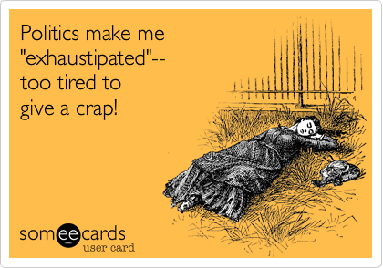 "Politics make me ""exhaustipated""--  too tired to give a crap!"