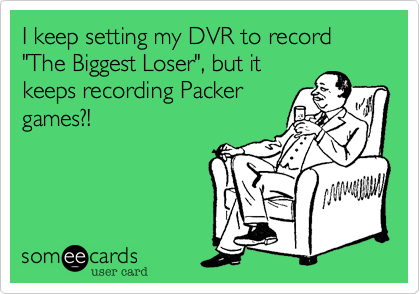 """I keep setting my DVR to record """"The Biggest Loser"""", but it keeps recording Packer games?!"""