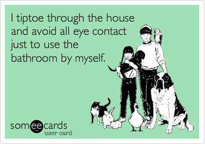 I tiptoe through the house and avoid all eye contact just to use the bathroom by myself.