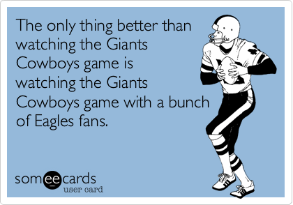 The only thing better than watching the Giants Cowboys game is watching the Giants Cowboys game with a bunch of Eagles fans.