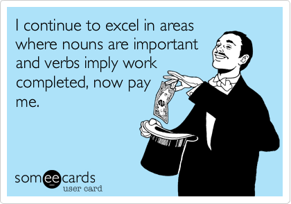 I continue to excel in areas where nouns are important and verbs imply work completed, now pay me.