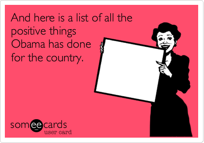 And here is a list of all the positive things Obama has done for the country.