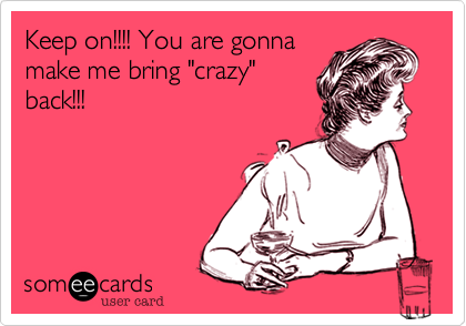 "Keep on!!!! You are gonna make me bring ""crazy"" back!!!"