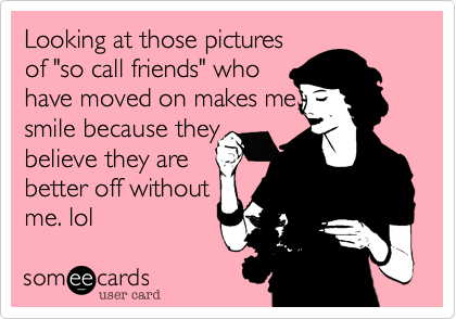 "Looking at those pictures of ""so call friends"" who  have moved on makes me smile because they believe they are better off without me. lol"