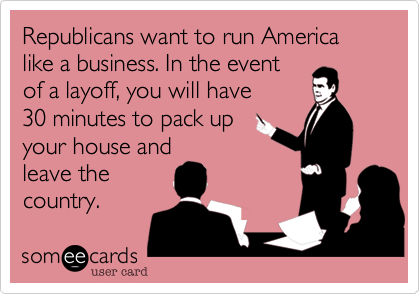 Republicans want to run America like a business. In the event of a layoff, you will have 30 minutes to pack up your house and leave the country.