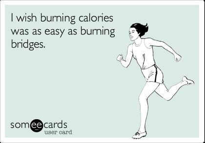 I wish burning calories was as easy as burning bridges.
