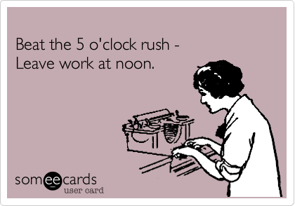 Beat the 5 o'clock rush -    Leave work at noon.