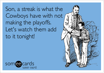 Son, a streak is what the Cowboys have with not making the playoffs. Let's watch them add to it tonight!