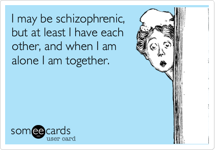 I may be schizophrenic, but at least I have each other, and when I am alone I am together.